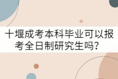 十堰成考本科毕业可以报考全日制研究生吗?