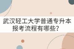 武汉轻工大学普通专升本报考流程有哪些?