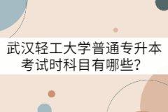 武汉轻工大学普通专升本考试科目有哪些?