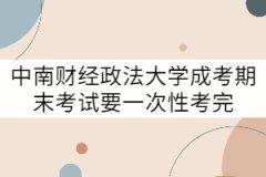 中南财经政法大学成考期末考试要一次性考完