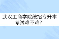 武汉工商学院统招专升本考试难不难?