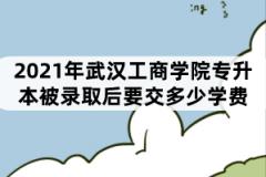 2021年武汉工商学院专升本被录取后要交多少学费?