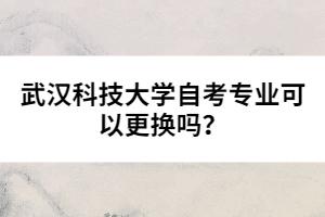 武汉科技大学自考专业可以更换吗?