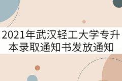 2021年武汉轻工大学专升本录取通知书发放通知