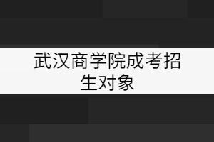 武汉商学院成考招生对象