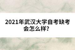2021年武汉大学自考缺考会怎么样?