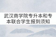 2021年武汉商学院普通专升本和专本联合学生报到须知