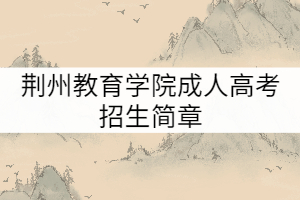 荆州教育学院成人高考招生简章