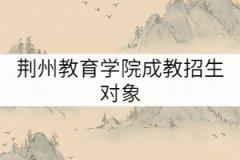 荆州教育学院成教招生对象