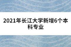 2021年长江大学新增6个本科专业