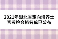 2021年湖北省定向培养士官参检合格名单已公布