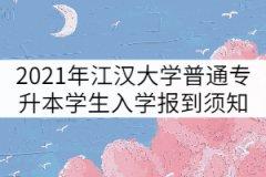 2021年江汉大学普通专升本学生入学报到须知