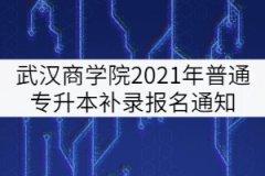 武汉商学院2021年普通专升本补录报名通知