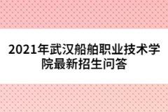 2021年武汉船舶职业技术学院最新招生问答