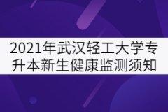 2021年武汉轻工大学专升本新生健康监测须知