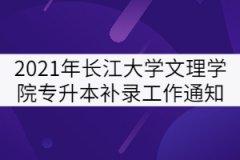2021年长江大学文理学院专升本补录工作通知