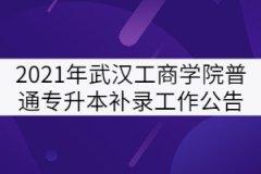 2021年武汉工商学院普通专升本补录工作公告