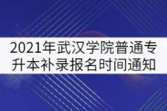 2021年武汉学院普通专升本补录报名时间通知