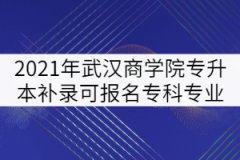 2021年武汉商学院普通专升本补录可报名专科专业强调