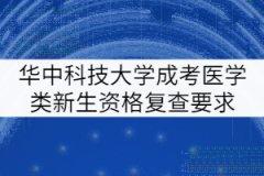 华中科技大学成考医学类新生资格复查要求