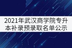 2021年武汉商学院普通专升本补录预录取名单公示