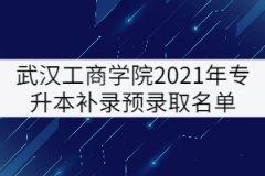 武汉工商学院2021年普通专升本补录预录取名单公示