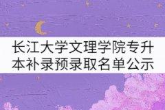 2021年长江大学文理学院专升本补录预录取名单公示