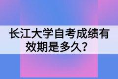 长江大学自考成绩有效期是多久?
