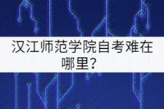 汉江师范学院自考难在哪里?
