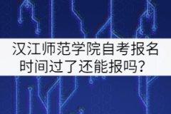 汉江师范学院自考报名时间过了还能报吗?