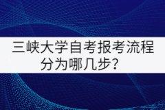 三峡大学自考报考流程分为哪几步?