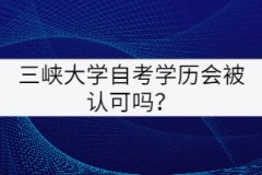 三峡大学自考学历会被认可吗?