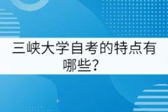 三峡大学自考的特点有哪些?