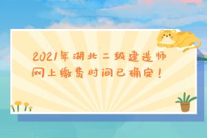 <b>2021年湖北二级建造师网上缴费时间已确定!</b>