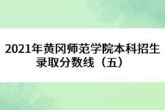 2021年黄冈师范学院本科招生录取分数线(五)