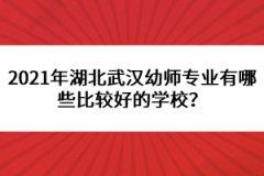2021年湖北武汉幼师专业有哪些比较好的学校?