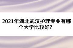 2021年湖北武汉护理专业有哪个大学比较好?