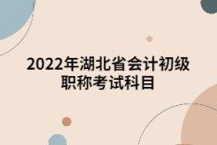 2022年湖北省会计初级职称考试科目