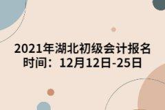 2021年湖北初级会计报名时间:12月12日-25日