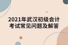 2021年武汉初级会计考试常见问题及解答
