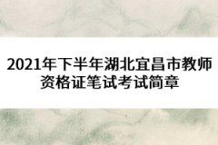 2021年下半年湖北宜昌市教师资格证笔试考试简章