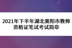 2021年下半年湖北襄阳市教师资格证笔试考试简章