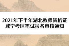 2021年下半年湖北教师资格证咸宁考区笔试报名审核通知