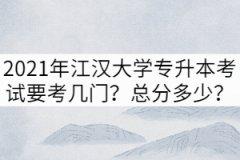 2021年江汉大学专升本考试要考几门?总分多少?