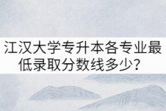 2021年江汉大学专升本各专业最低录取分数线多少?