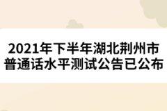 2021年下半年湖北荆州市普通话水平测试公告已公布